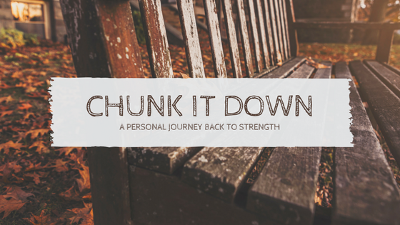 Chunk It Down…A Personal Journey Back to Strength