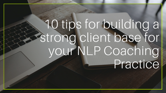 10 Tips For Building a Strong Client Base For Your NLP Coaching Practice