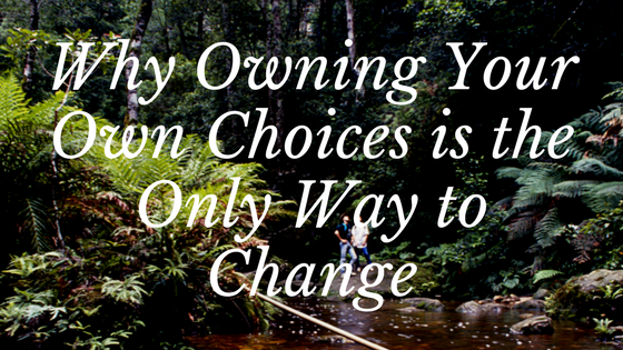 Why Owning Your Own Choices is the Only Way to Change