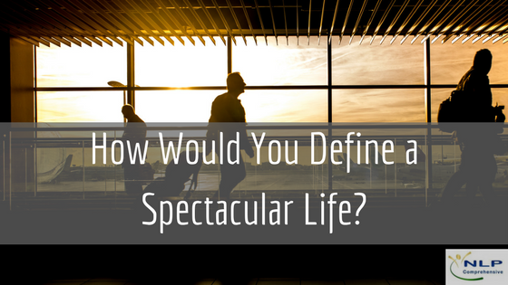 How would you define a spectacular life?